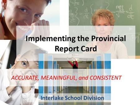Implementing the Provincial Report Card Interlake School Division ACCURATE, MEANINGFUL, and CONSISTENT.