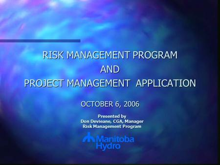RISK MANAGEMENT PROGRAM AND PROJECT MANAGEMENT APPLICATION OCTOBER 6, 2006 Presented by Don Devieane, CGA, Manager Risk Management Program.