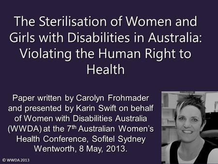The Sterilisation of Women and Girls with Disabilities in Australia: Violating the Human Right to Health Paper written by Carolyn Frohmader and presented.