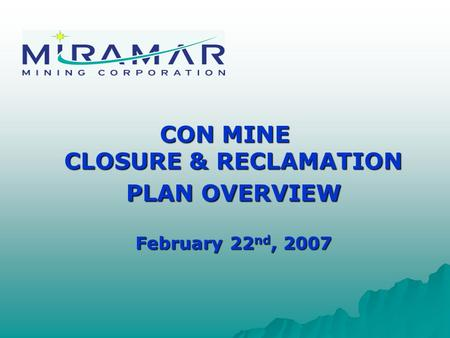 CON MINE CLOSURE & RECLAMATION PLAN OVERVIEW February 22 nd, 2007.