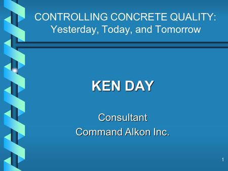 1 CONTROLLING CONCRETE QUALITY: Yesterday, Today, and Tomorrow KEN DAY Consultant Command Alkon Inc.