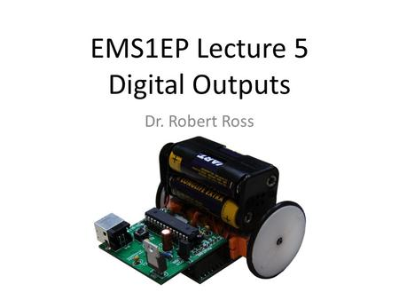EMS1EP Lecture 5 Digital Outputs Dr. Robert Ross.