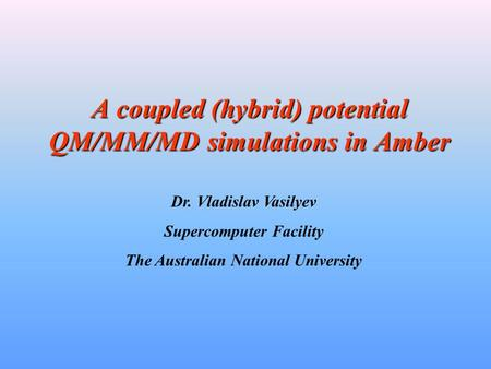 A coupled (hybrid) potential QM/MM/MD simulations in Amber Dr. Vladislav Vasilyev Supercomputer Facility The Australian National University.