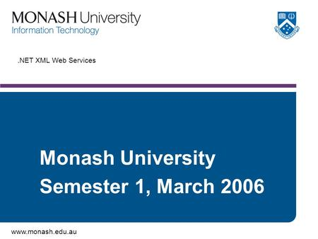 Www.monash.edu.au.NET XML Web Services Monash University Semester 1, March 2006.