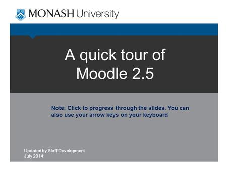 A quick tour of Moodle 2.5 Updated by Staff Development July 2014 Note: Click to progress through the slides. You can also use your arrow keys on your.