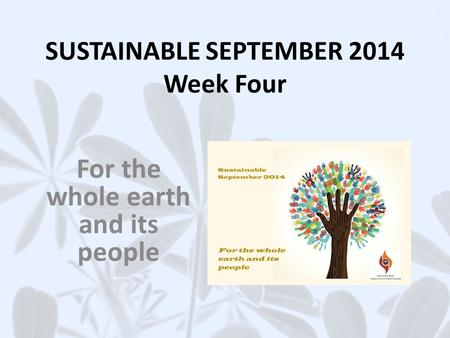 SUSTAINABLE SEPTEMBER 2014 Week Four For the whole earth and its people.