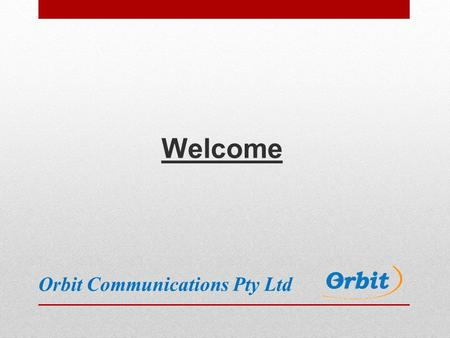 Welcome Orbit Communications Pty Ltd. Introduction Orbit formed as sole trader in 2002 Incorporated as Proprietary Limited company in 2004 100% Australian.
