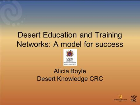 Desert Education and Training Networks: A model for success Alicia Boyle Desert Knowledge CRC.