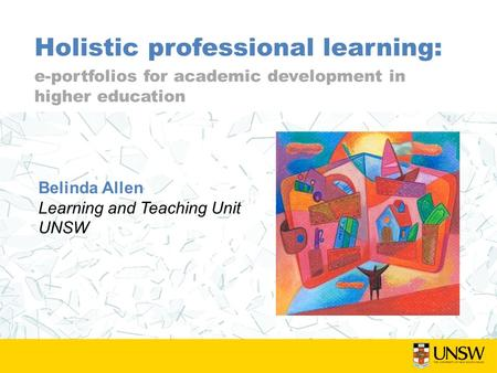 Holistic professional learning: e-portfolios for academic development in higher education Belinda Allen Learning and Teaching Unit UNSW.