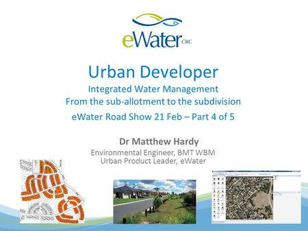 Urban Developer Integrated Water Management From the sub-allotment to the subdivision eWater Road Show 21 Feb – Part 4 of 5 Dr Matthew Hardy Environmental.