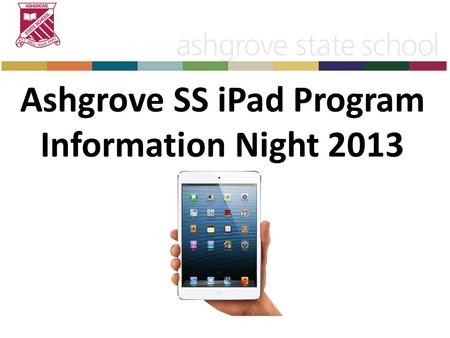 Ashgrove SS iPad Program Information Night 2013. Aim of Tonight Leave tonight with a positive attitude towards the BYO iPad program Understanding of why.
