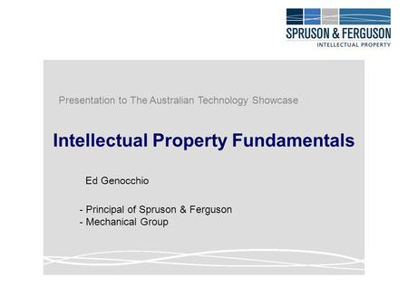 Intellectual Property Fundamentals Ed Genocchio - Principal of Spruson & Ferguson - Mechanical Group Presentation to The Australian Technology Showcase.