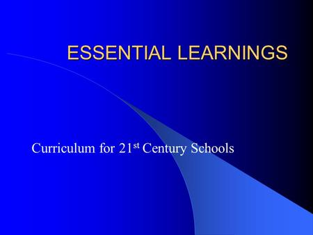 ESSENTIAL LEARNINGS Curriculum for 21 st Century Schools.