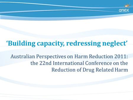 'Building capacity, redressing neglect' Australian Perspectives on Harm Reduction 2011: the 22nd International Conference on the Reduction of Drug Related.