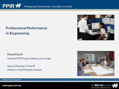 Professional Performance in Engineering Russell Scott Member PPIR Project Steering Committee Deputy President, IChemE Director, Uhde Shedden Australia.
