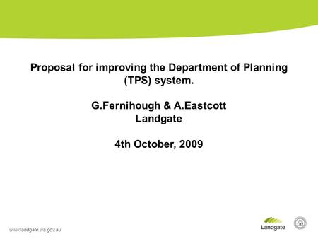Www.landgate.wa.gov.au Proposal for improving the Department of Planning (TPS) system. G.Fernihough & A.Eastcott Landgate 4th October, 2009.