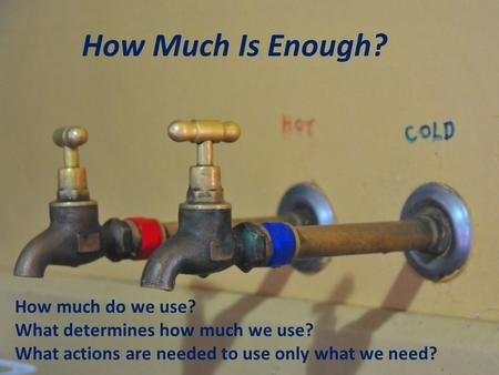 How Much Is Enough? How much do we use? What determines how much we use? What actions are needed to use only what we need?
