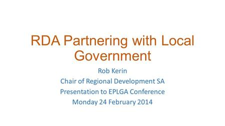 RDA Partnering with Local Government Rob Kerin Chair of Regional Development SA Presentation to EPLGA Conference Monday 24 February 2014.