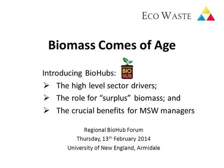 "Biomass Comes of Age Introducing BioHubs:  The high level sector drivers;  The role for ""surplus"" biomass; and  The crucial benefits for MSW managers."