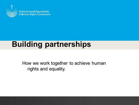 Building partnerships How we work together to achieve human rights and equality.