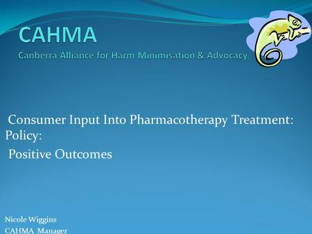Consumer Input Into Pharmacotherapy Treatment: Policy: Positive Outcomes Nicole Wiggins CAHMA Manager.