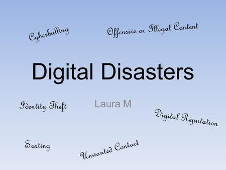 Digital Disasters Laura M Cyberbulling Digital Reputation Identity Theft Offensive or Illegal Content Sexting Unwanted Contact.