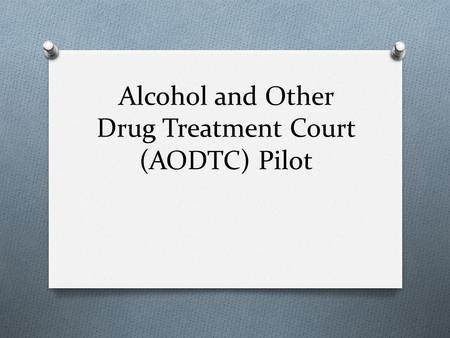 Alcohol and Other Drug Treatment Court (AODTC) Pilot.
