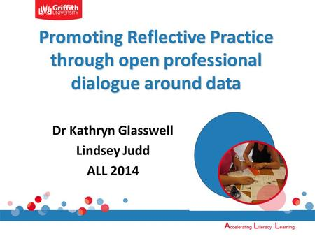 Promoting Reflective Practice through open professional dialogue around data Dr Kathryn Glasswell Lindsey Judd ALL 2014.