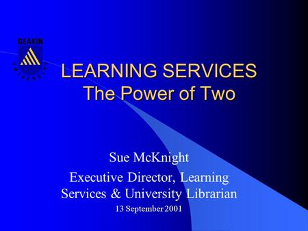 LEARNING SERVICES The Power of Two Sue McKnight Executive Director, Learning Services & University Librarian 13 September 2001.