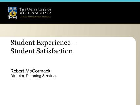 Student Experience – Student Satisfaction Robert McCormack Director, Planning Services.