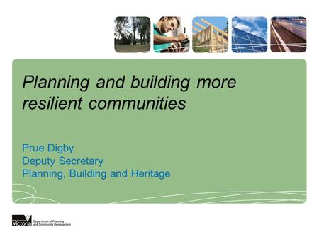 Planning and building more resilient communities Prue Digby Deputy Secretary Planning, Building and Heritage.