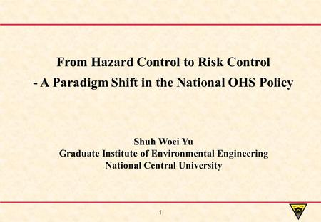 1 Shuh Woei Yu Graduate Institute of Environmental Engineering National Central University From Hazard Control to Risk Control - A Paradigm Shift in the.