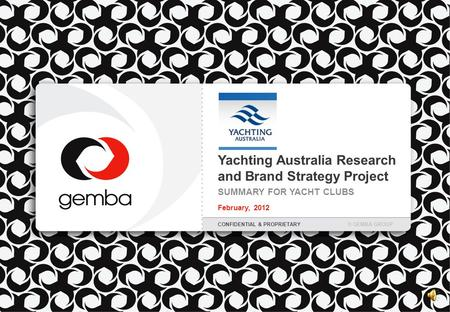 Yachting Australia Research and Brand Strategy Project SUMMARY FOR YACHT CLUBS February, 2012 CONFIDENTIAL & PROPRIETARY© GEMBA GROUP.