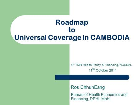 Roadmap to Universal Coverage in CAMBODIA Bureau of Health Economics and Financing, DPHI, MoH Ros ChhunEang 4 th TMR Health Policy & Financing, NOSSAL.