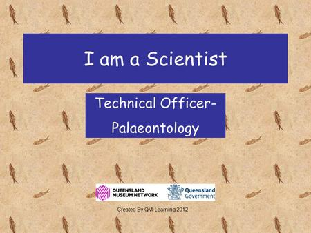 I am a Scientist Technical Officer- Palaeontology Created By QM Learning 2012.