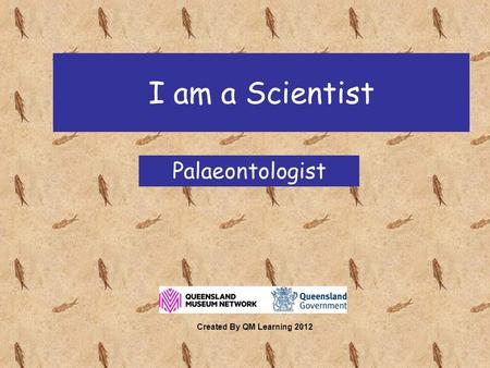 I am a Scientist Palaeontologist Created By QM Learning 2012.