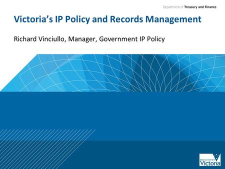 Victoria's IP Policy and Records Management Richard Vinciullo, Manager, Government IP Policy.