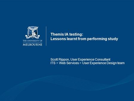 Themis IA testing: Lessons learnt from performing study Scott Rippon, User Experience Consultant ITS > Web Services > User Experience Design team.