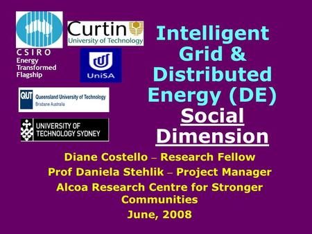 Intelligent Grid & Distributed Energy (DE) Social Dimension Diane Costello – Research Fellow Prof Daniela Stehlik – Project Manager Alcoa Research Centre.