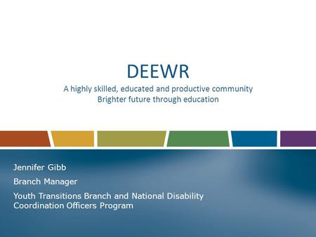 DEEWR A highly skilled, educated and productive community Brighter future through education Jennifer Gibb Branch Manager Youth Transitions Branch and National.