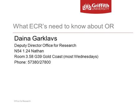 Office for Research What ECR's need to know about OR Daina Garklavs Deputy Director Office for Research N54 1.24 Nathan Room 3.58 G39 Gold Coast (most.