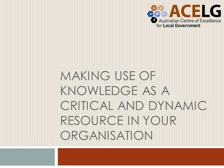 MAKING USE OF KNOWLEDGE AS A CRITICAL AND DYNAMIC RESOURCE IN YOUR ORGANISATION.