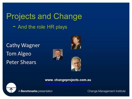 Projects and Change - And the role HR plays Cathy Wagner Tom Algeo Peter Shears www. changeprojects.com.au www.bizopsolutions.com.au.