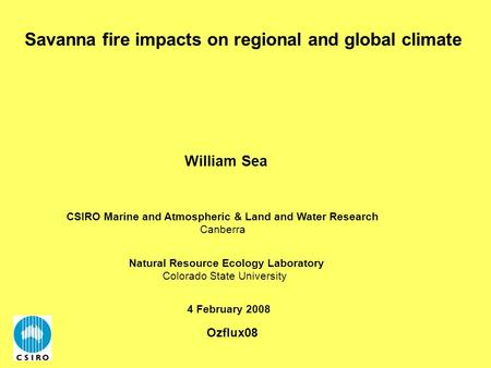 Savanna fire impacts on regional and global climate 4 February 2008 William Sea Natural Resource Ecology Laboratory Colorado State University CSIRO Marine.