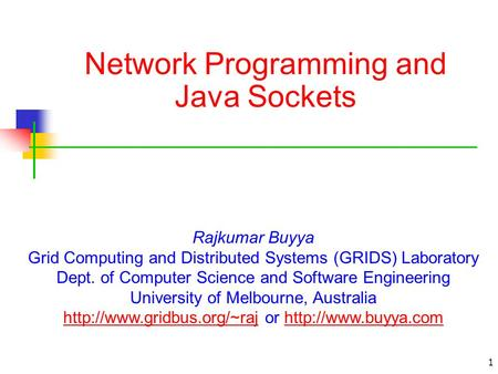 1 Network Programming and Java Sockets Rajkumar Buyya Grid Computing and Distributed Systems (GRIDS) Laboratory Dept. of Computer Science and Software.
