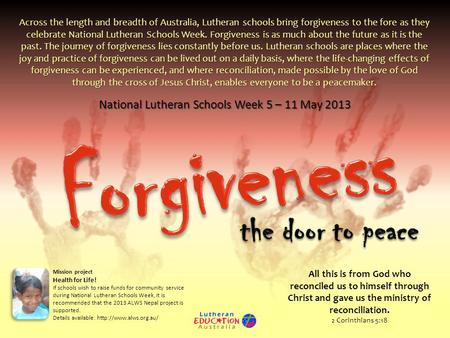 National Lutheran Schools Week 5 – 11 May 2013 Across the length and breadth of Australia, Lutheran schools bring forgiveness to the fore as they celebrate.