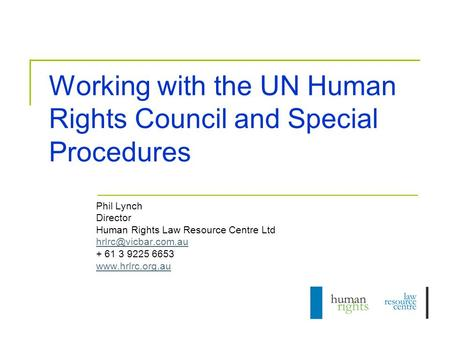 Working with the UN Human Rights Council and Special Procedures Phil Lynch Director Human Rights Law Resource Centre Ltd + 61 3 9225.