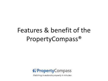 Matching investors to property in minutes Features & benefit of the PropertyCompass®