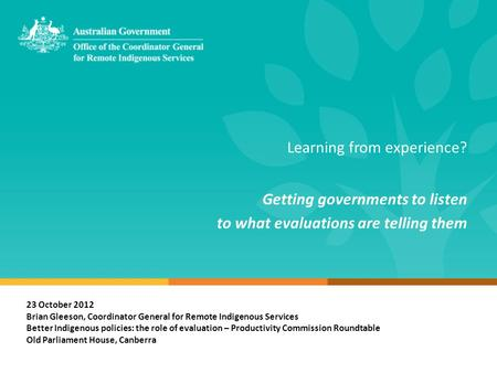 Learning from experience? Getting governments to listen to what evaluations are telling them 23 October 2012 Brian Gleeson, Coordinator General for Remote.