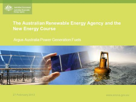 Www.arena.gov.au The Australian Renewable Energy Agency and the New Energy Course Argus Australia Power Generation Fuels 27 February 2013.